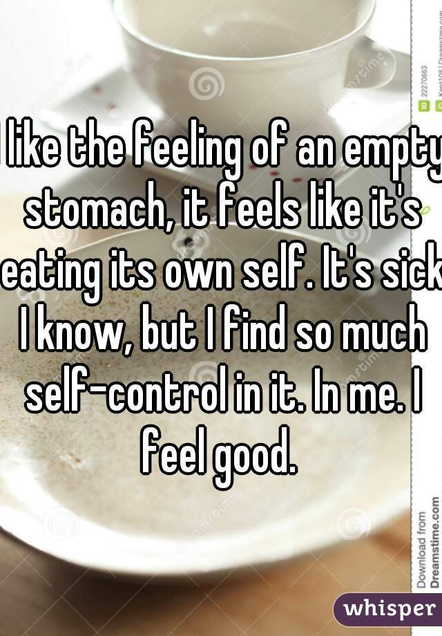 I like the feeling of an empty stomach, it feels like it's eating its own self. It's sick I know, but I find so much self-control in it. In me. I feel good.