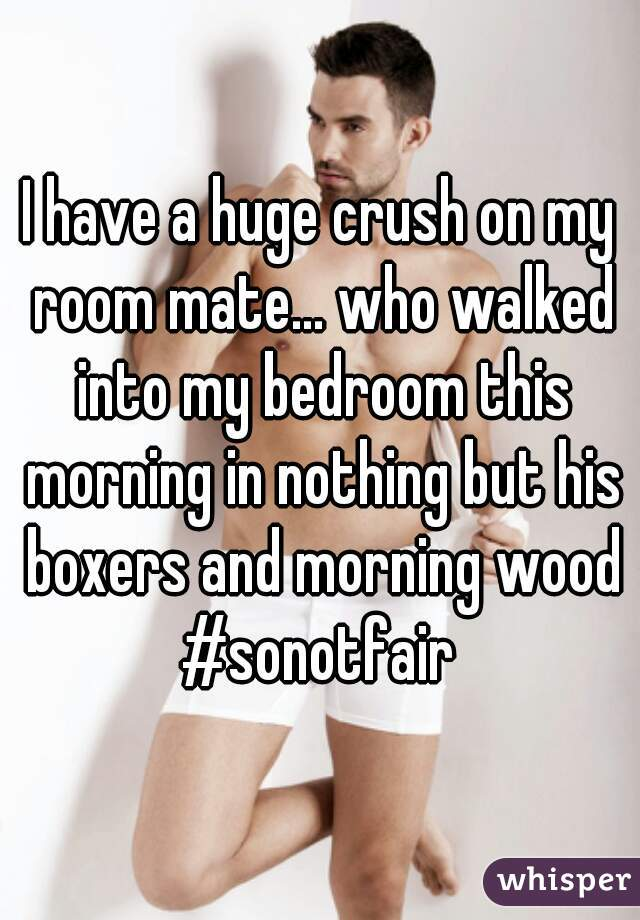I have a huge crush on my room mate... who walked into my bedroom this morning in nothing but his boxers and morning wood #sonotfair