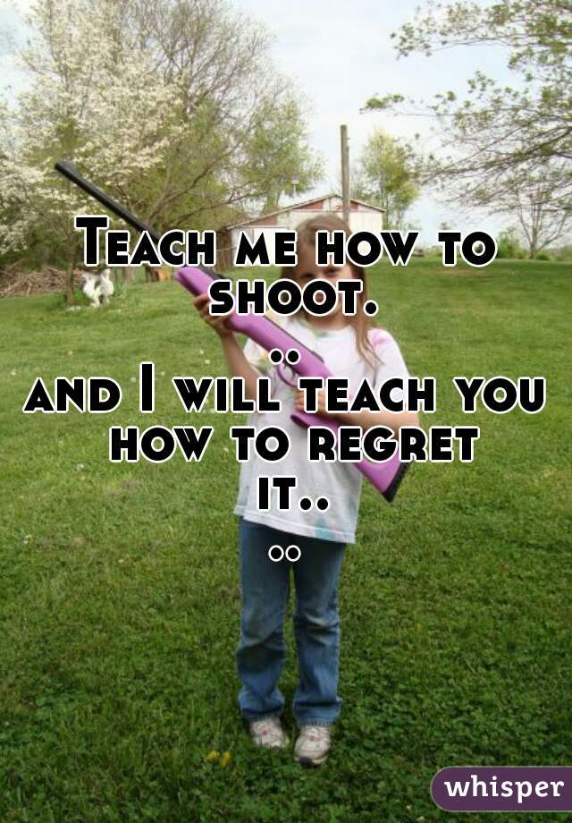 Teach me how to shoot...            and I will teach you how to regret it....