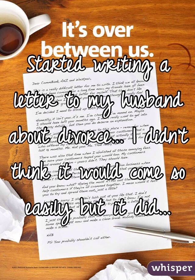 Started writing a letter to my husband about divorce... I didn't think it would come so easily but it did...