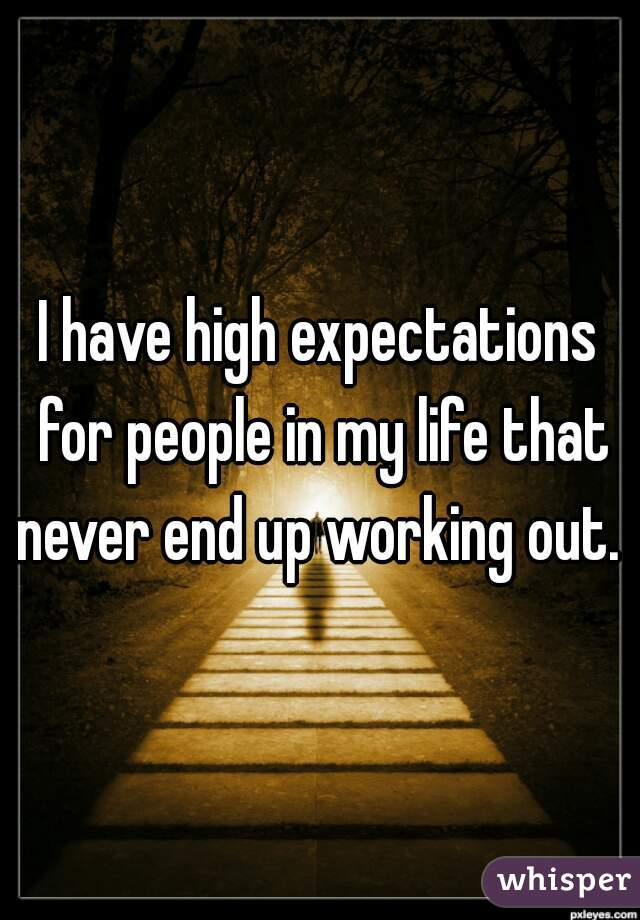 I have high expectations for people in my life that never end up working out.