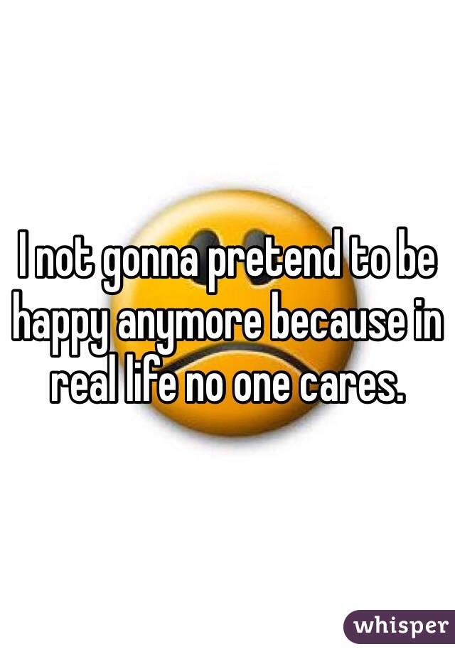 I not gonna pretend to be happy anymore because in real life no one cares.