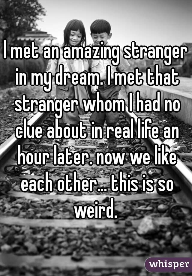 I met an amazing stranger in my dream. I met that stranger whom I had no clue about in real life an hour later. now we like each other... this is so weird.