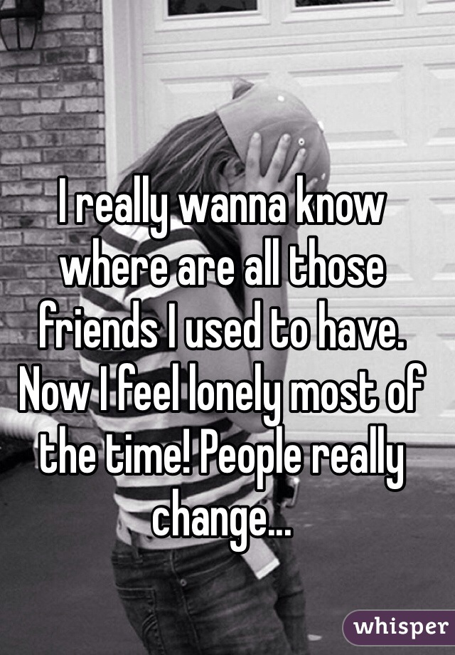 I really wanna know where are all those friends I used to have. Now I feel lonely most of the time! People really change...