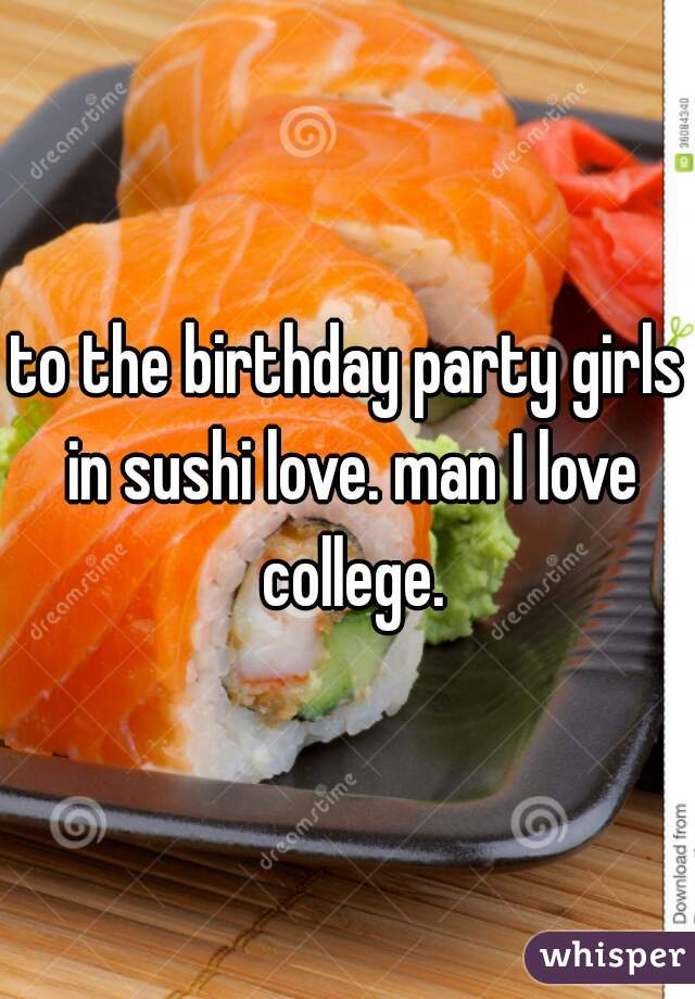 to the birthday party girls in sushi love. man I love college.