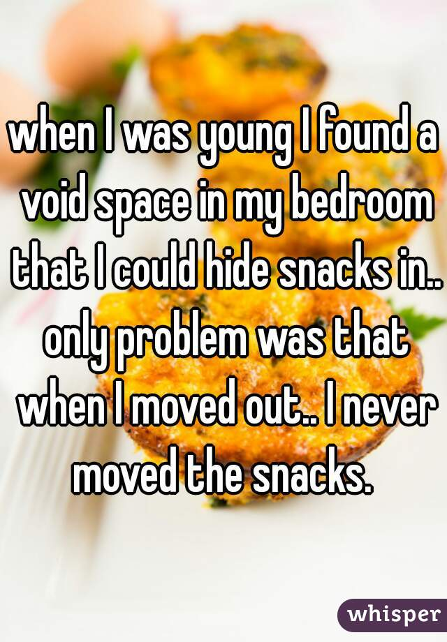 when I was young I found a void space in my bedroom that I could hide snacks in.. only problem was that when I moved out.. I never moved the snacks.