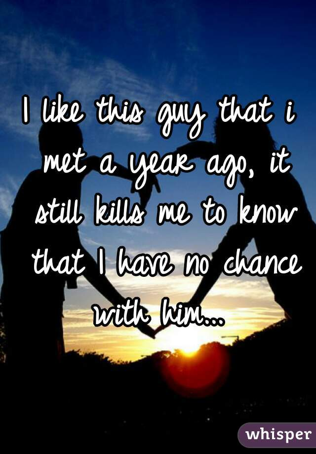 I like this guy that i met a year ago, it still kills me to know that I have no chance with him...