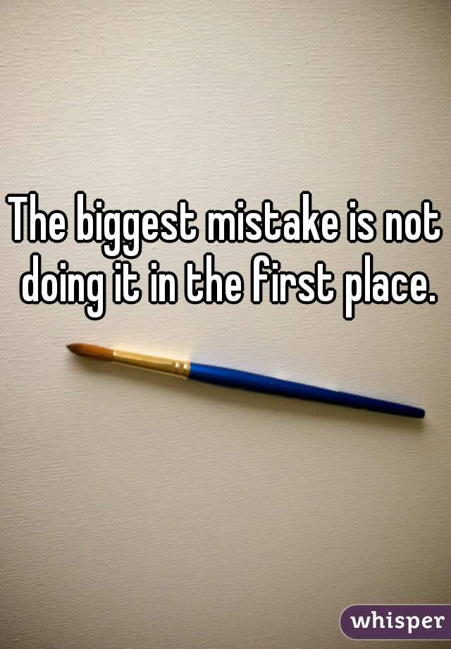 The biggest mistake is not doing it in the first place.