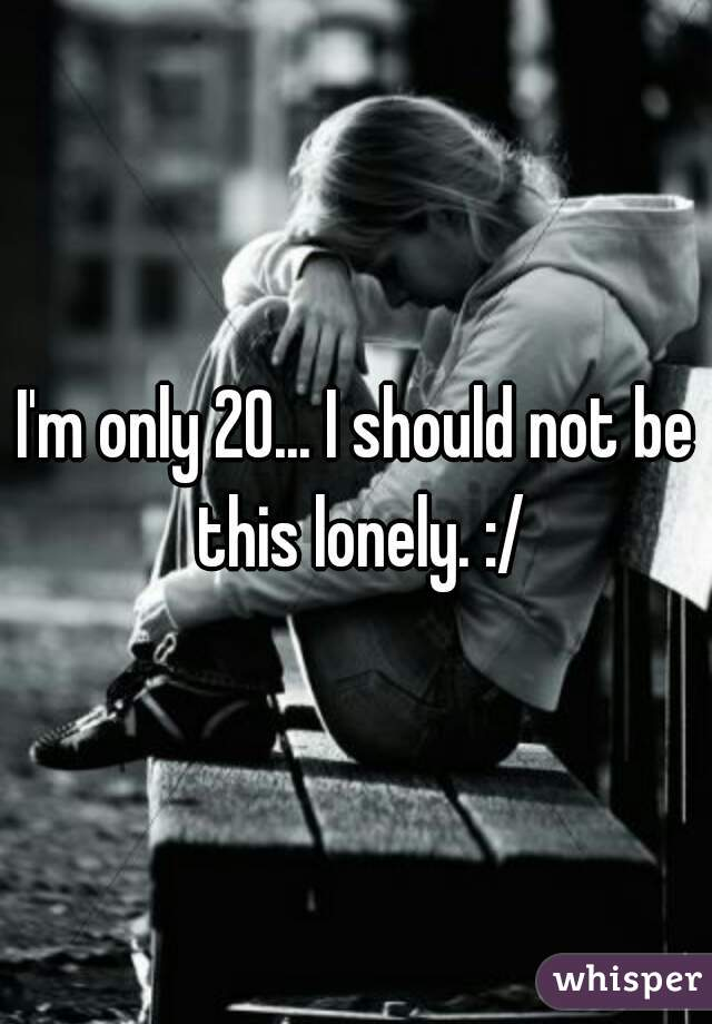 I'm only 20... I should not be this lonely. :/