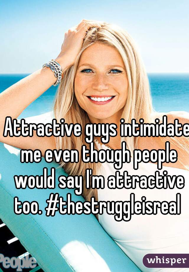 Attractive guys intimidate me even though people would say I'm attractive too. #thestruggleisreal