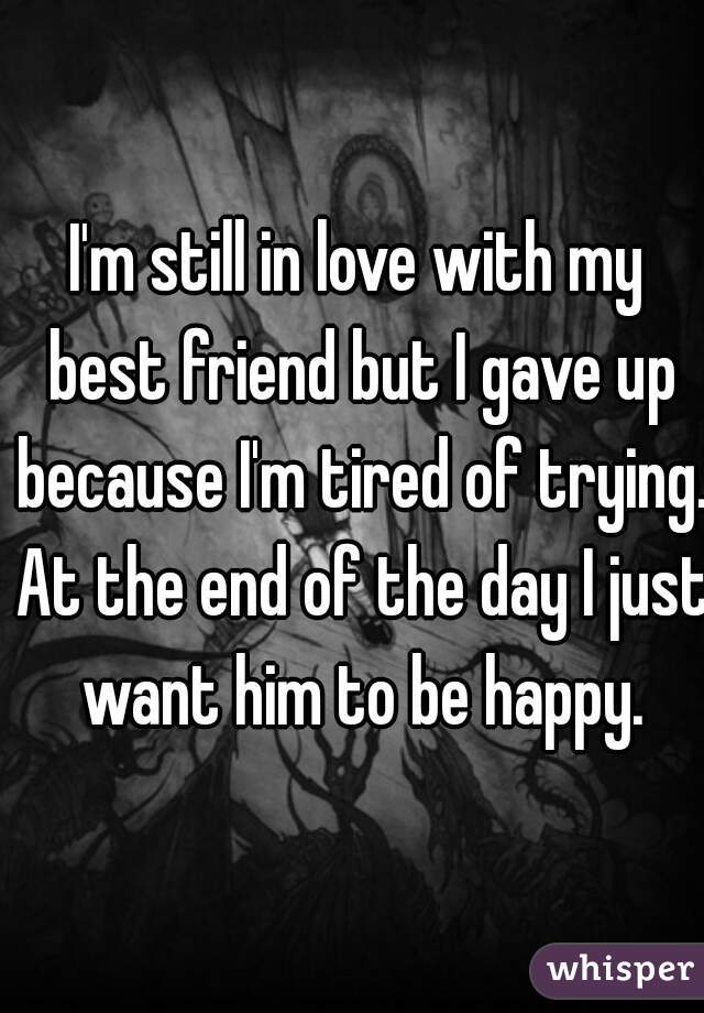 I'm still in love with my best friend but I gave up because I'm tired of trying. At the end of the day I just want him to be happy.