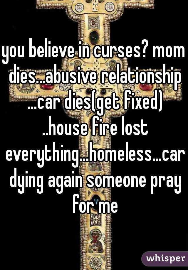 you believe in curses? mom dies...abusive relationship ...car dies(get fixed) ..house fire lost everything...homeless...car dying again someone pray for me