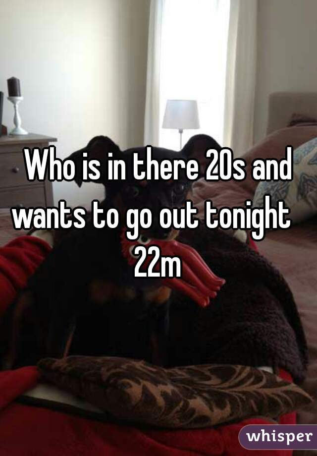 Who is in there 20s and wants to go out tonight    22m