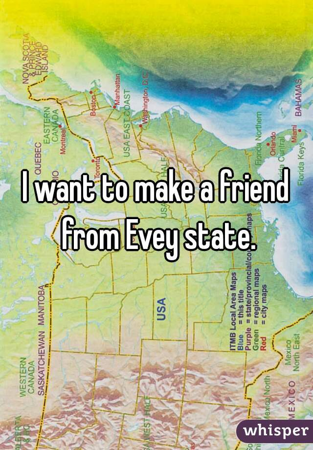 I want to make a friend from Evey state.