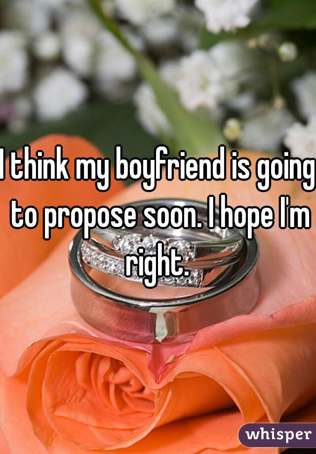 I think my boyfriend is going to propose soon. I hope I'm right.