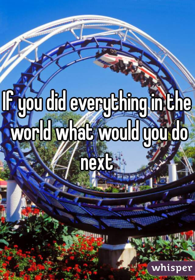 If you did everything in the world what would you do next