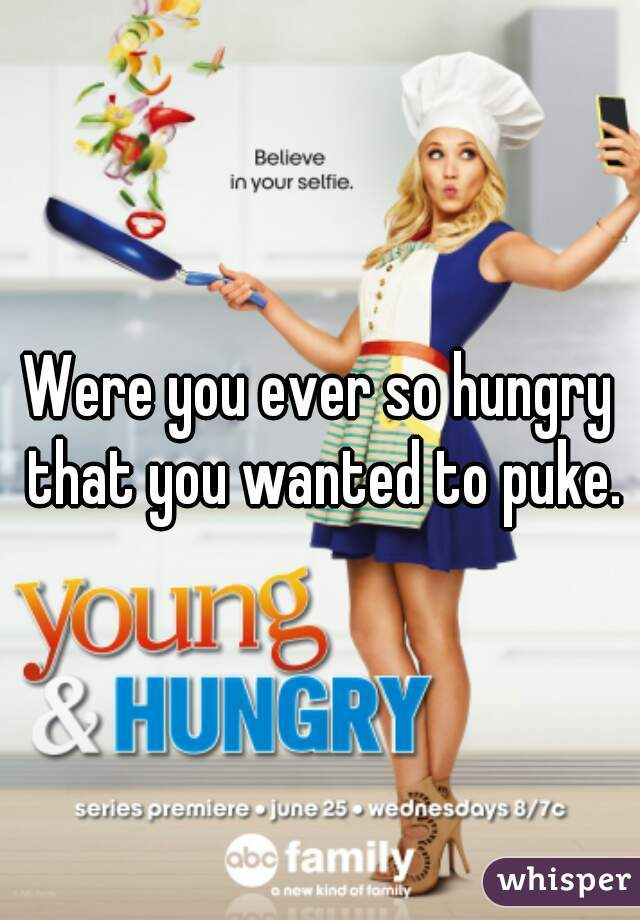 Were you ever so hungry that you wanted to puke.