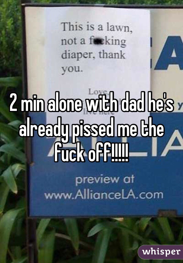 2 min alone with dad he's already pissed me the fuck off!!!!!