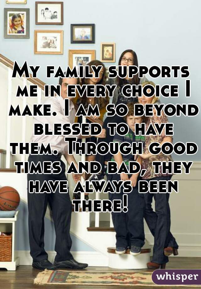My family supports me in every choice I make. I am so beyond blessed to have them. Through good times and bad, they have always been there!