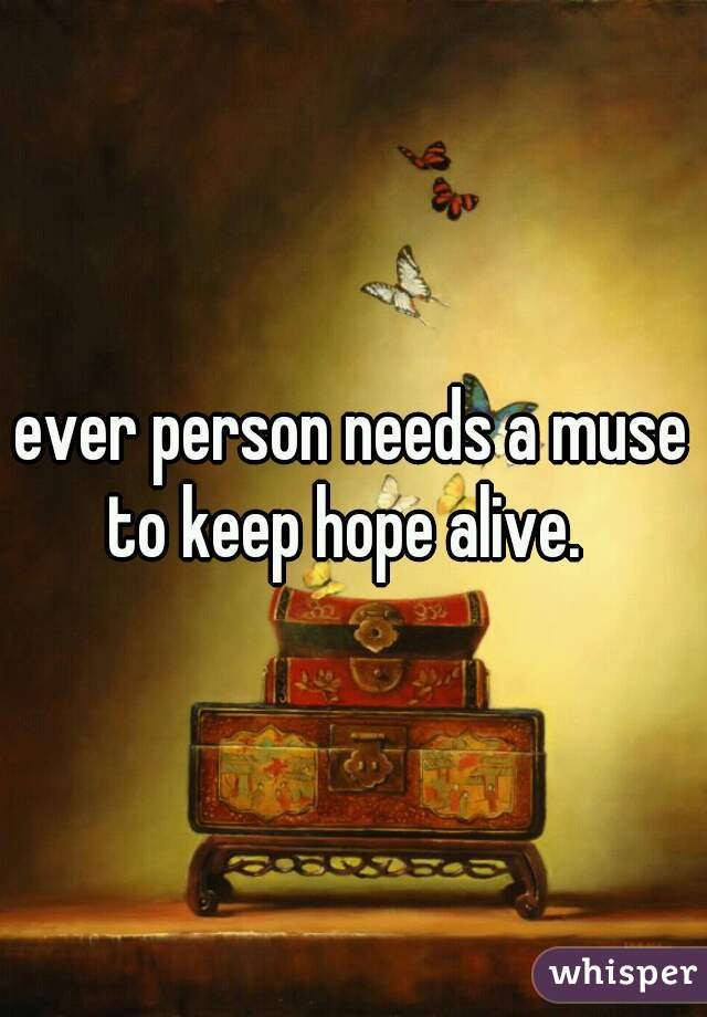 ever person needs a muse to keep hope alive.