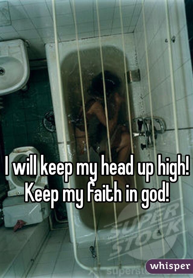 I will keep my head up high! Keep my faith in god!