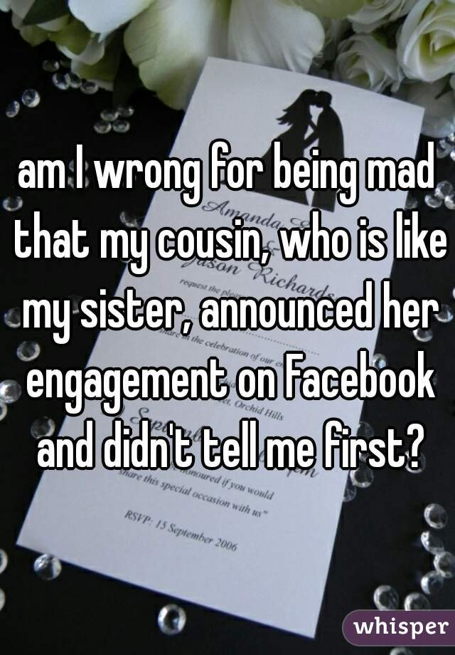 am I wrong for being mad that my cousin, who is like my sister, announced her engagement on Facebook and didn't tell me first?