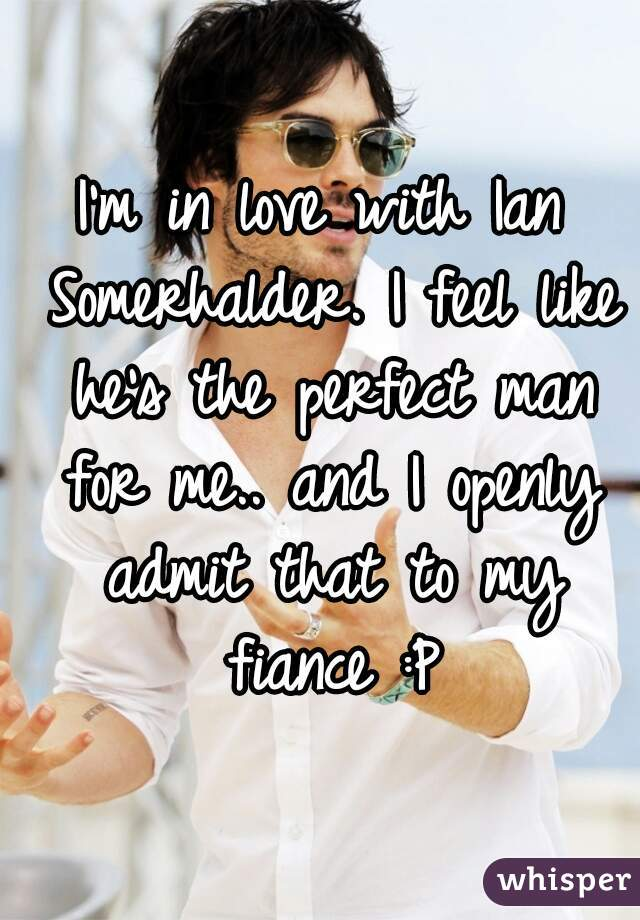 I'm in love with Ian Somerhalder. I feel like he's the perfect man for me.. and I openly admit that to my fiance :P