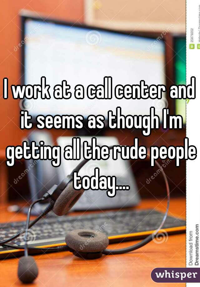 I work at a call center and it seems as though I'm getting all the rude people today....