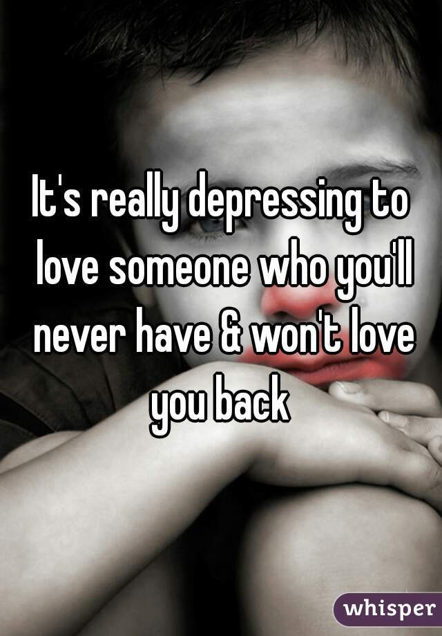 It's really depressing to love someone who you'll never have & won't love you back