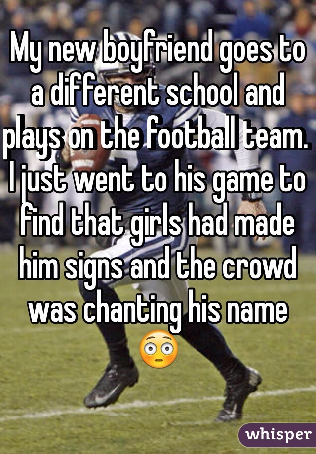 My new boyfriend goes to a different school and plays on the football team. I just went to his game to find that girls had made him signs and the crowd was chanting his name  😳