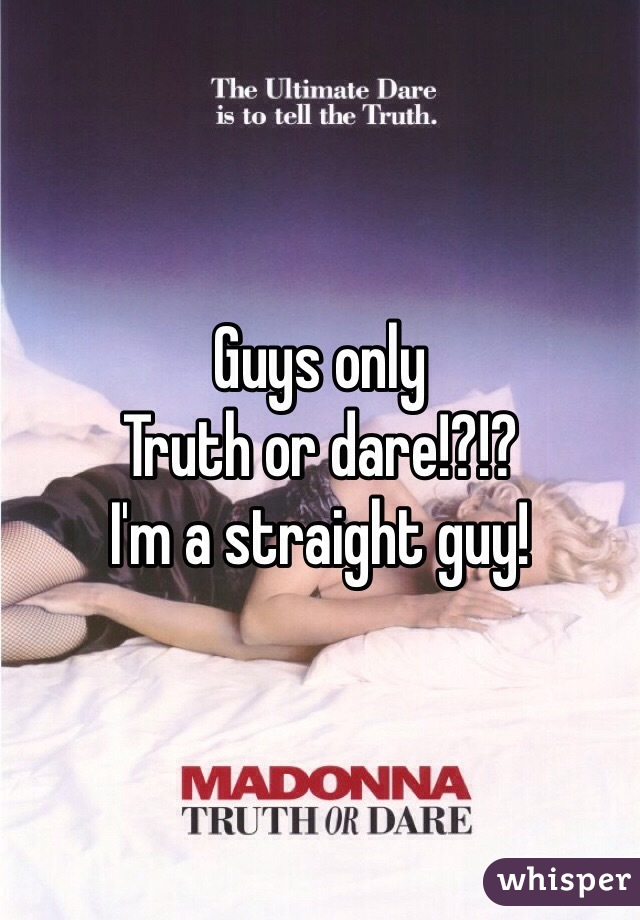 Guys only Truth or dare!?!? I'm a straight guy!