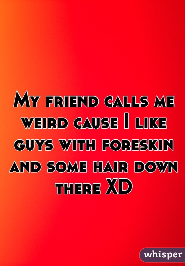 My friend calls me weird cause I like guys with foreskin and some hair down there XD