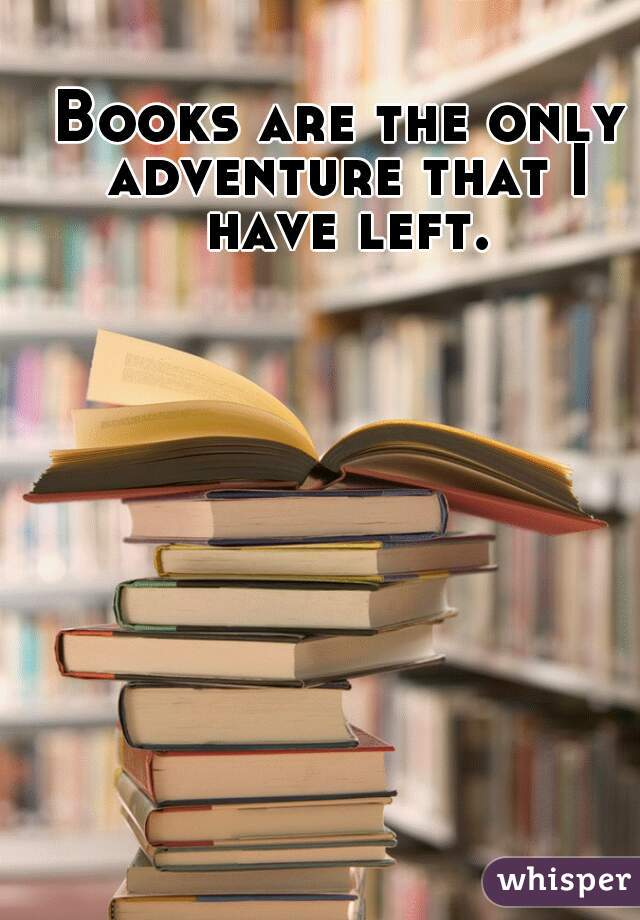 Books are the only adventure that I have left.