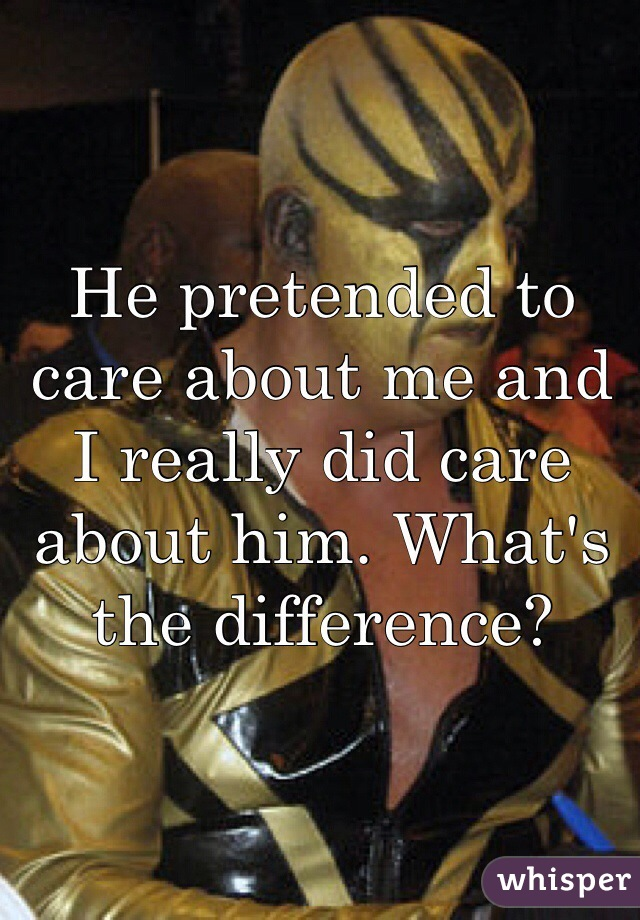 He pretended to care about me and I really did care about him. What's the difference?