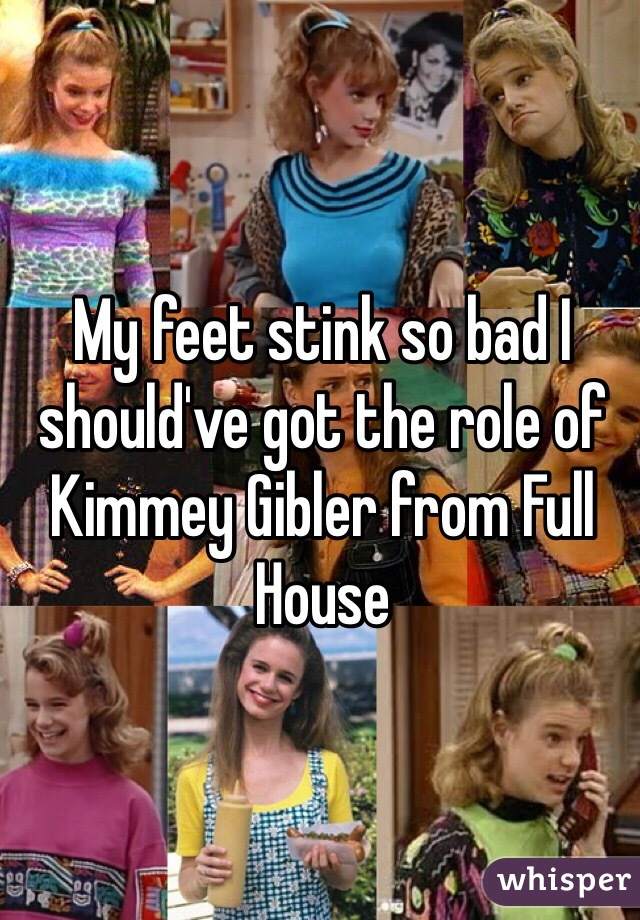 My feet stink so bad I should've got the role of Kimmey Gibler from Full House