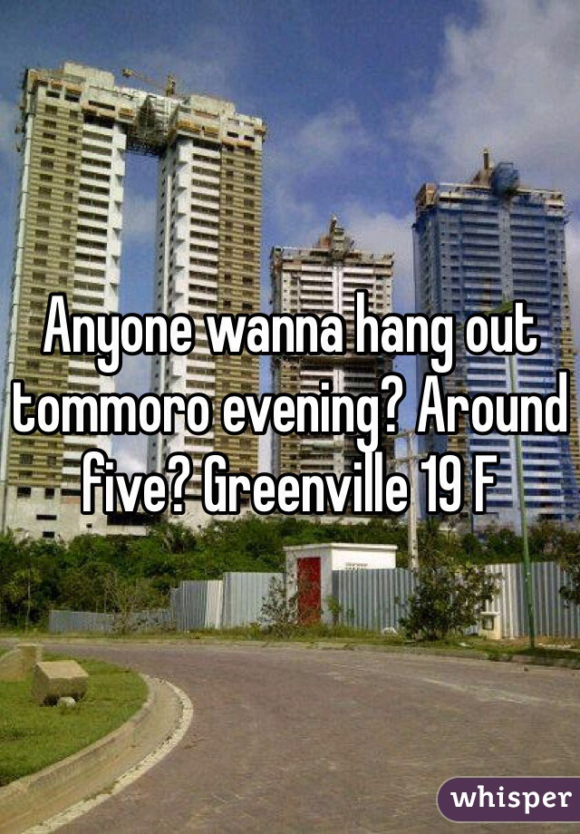 Anyone wanna hang out tommoro evening? Around five? Greenville 19 F