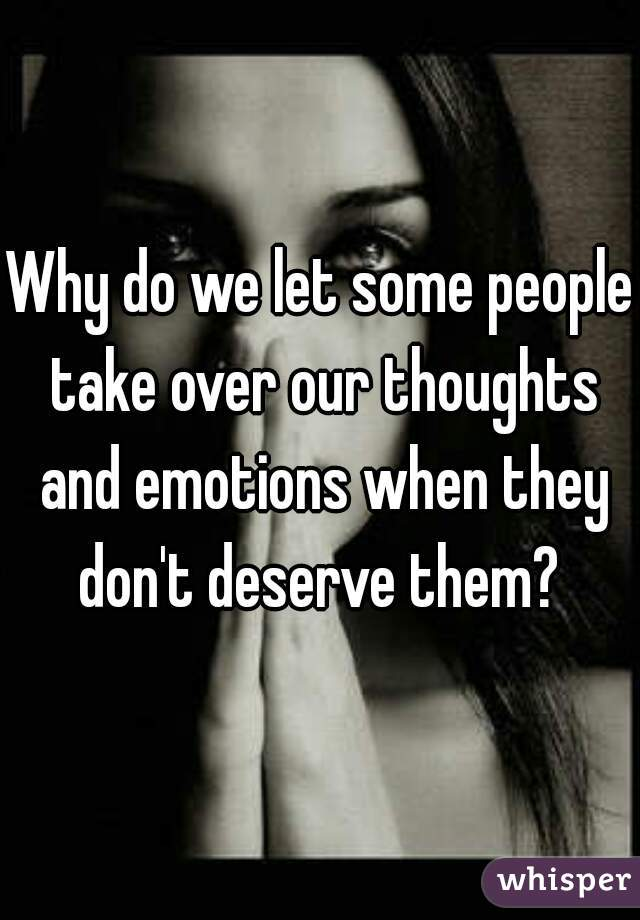 Why do we let some people take over our thoughts and emotions when they don't deserve them?
