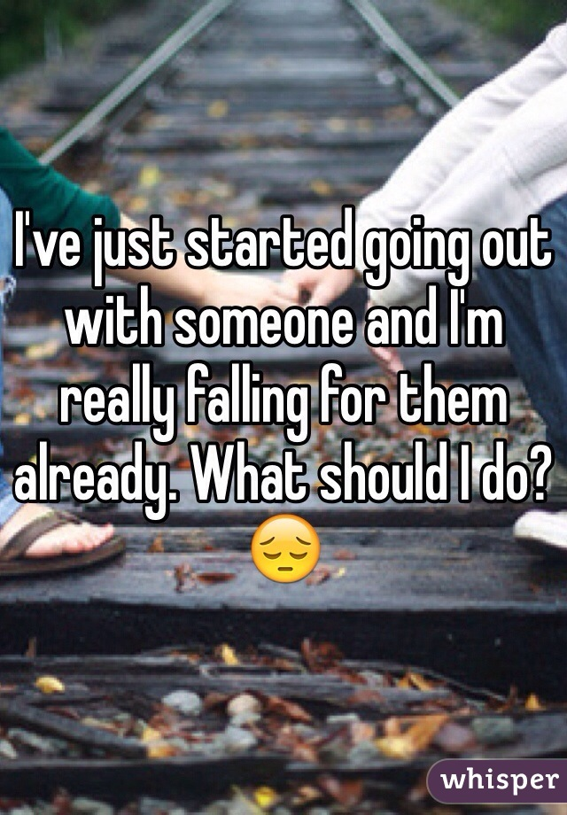 I've just started going out with someone and I'm really falling for them already. What should I do? 😔