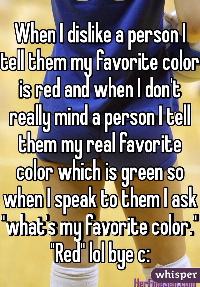 "When I dislike a person I tell them my favorite color is red and when I don't really mind a person I tell them my real favorite color which is green so when I speak to them I ask ""what's my favorite color."" ""Red"" lol bye c:"