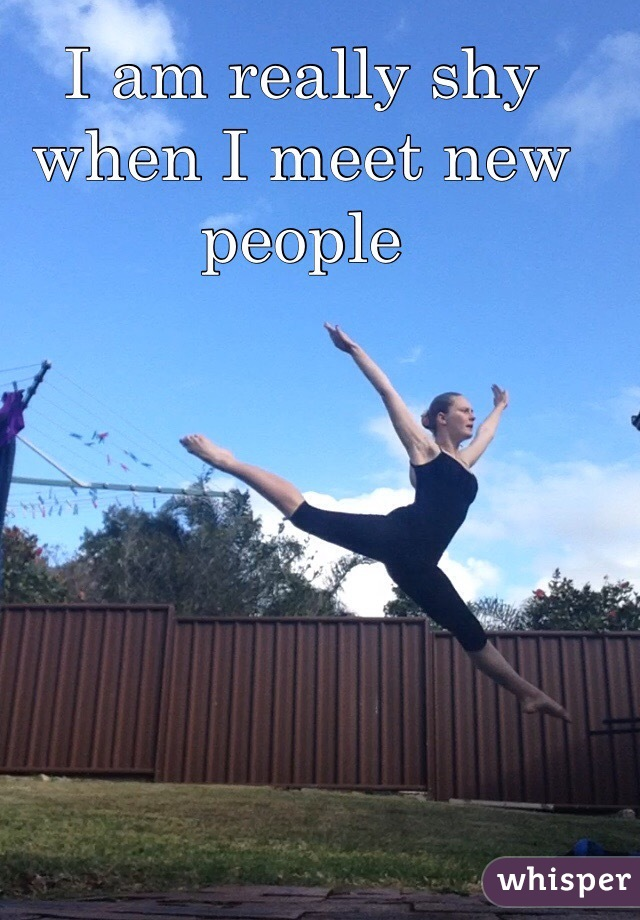 I am really shy when I meet new people