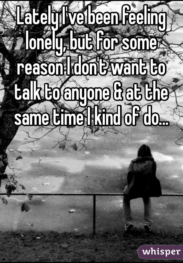 Lately I've been feeling lonely, but for some reason I don't want to talk to anyone & at the same time I kind of do...