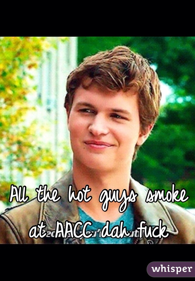 All the hot guys smoke at AACC dah fuck