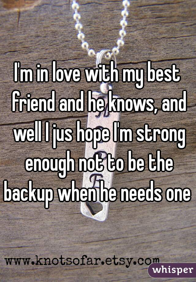 I'm in love with my best friend and he knows, and well I jus hope I'm strong enough not to be the backup when he needs one