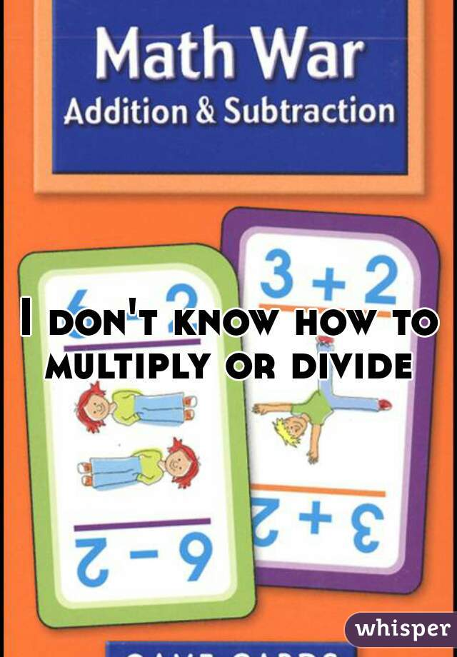 I don't know how to multiply or divide