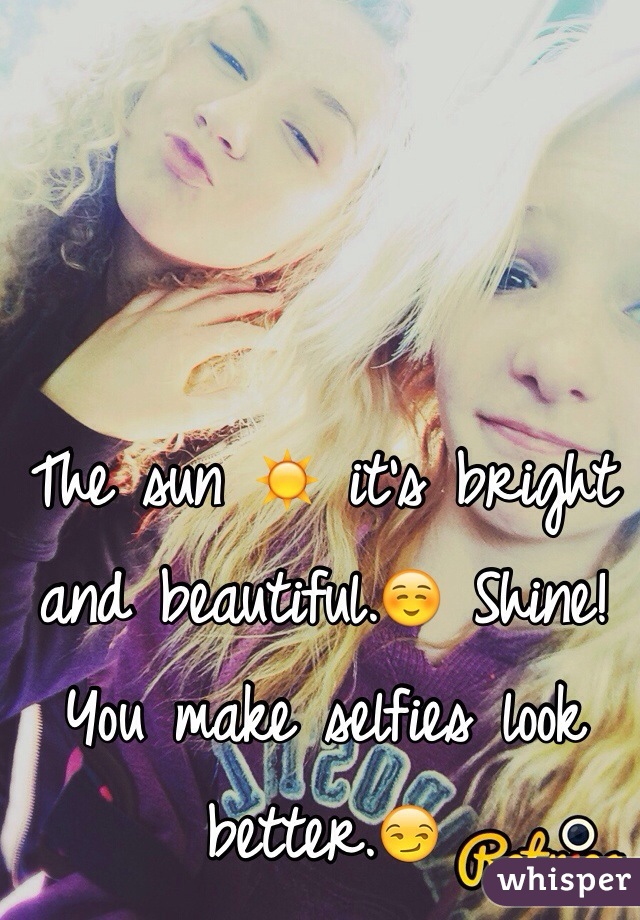 The sun ☀️ it's bright and beautiful.☺️ Shine! You make selfies look better.😏