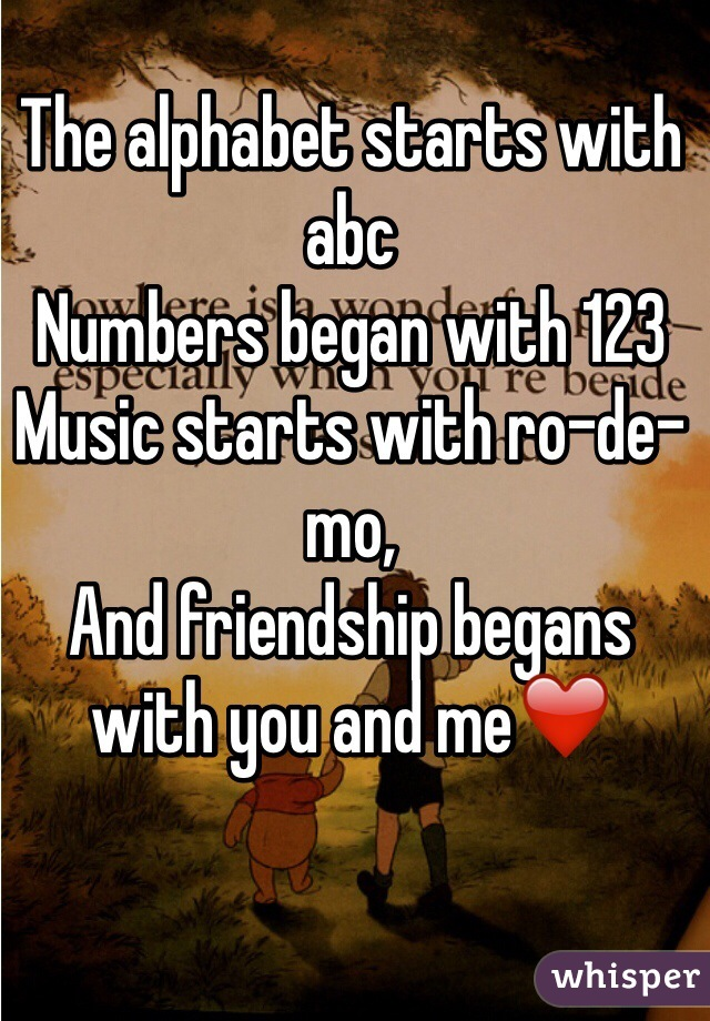 The alphabet starts with abc Numbers began with 123 Music starts with ro-de-mo, And friendship begans with you and me❤️