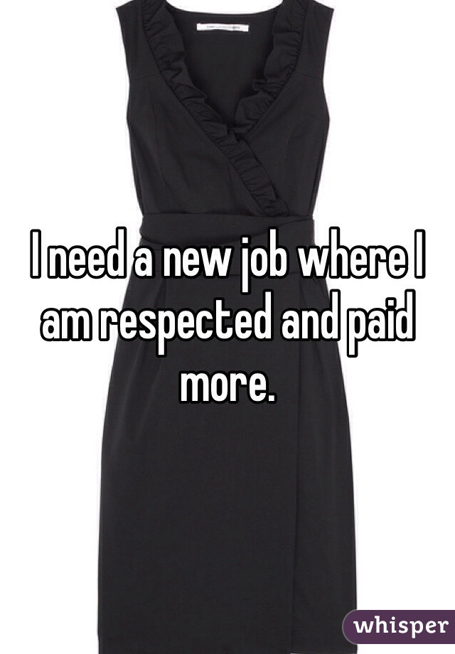 I need a new job where I am respected and paid more.