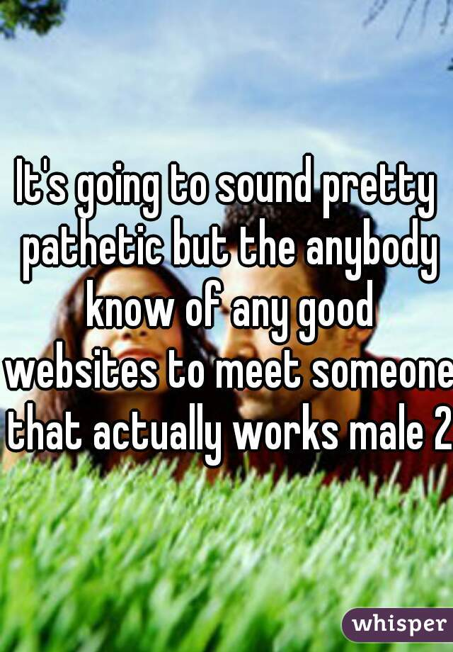 It's going to sound pretty pathetic but the anybody know of any good websites to meet someone that actually works male 21