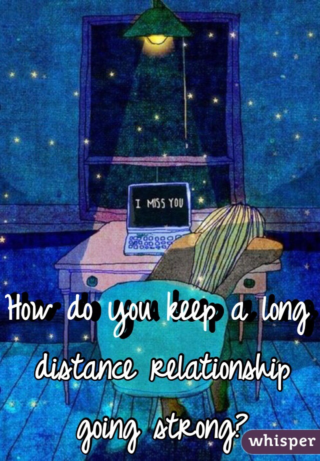 How do you keep a long distance relationship going strong?