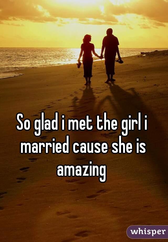 So glad i met the girl i married cause she is amazing